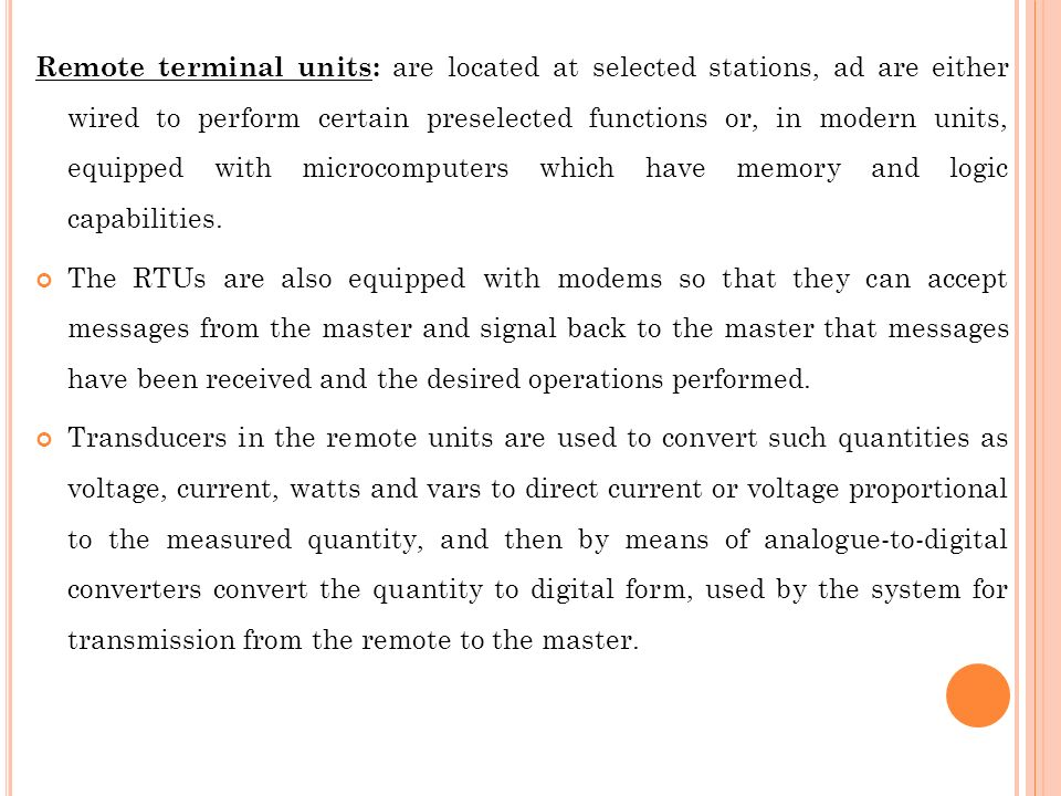 Remote terminal units: are located at selected stations, ad are either wired to perform certain preselected functions or, in modern units, equipped with microcomputers which have memory and logic capabilities.