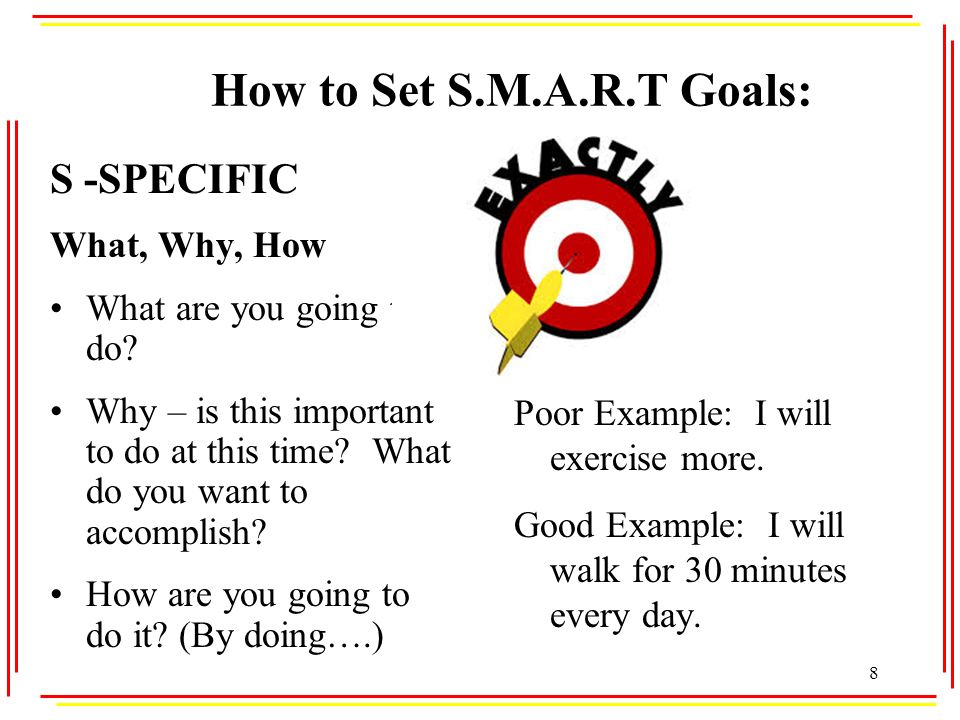 How to Set S.M.A.R.T Goals: S -SPECIFIC What, Why, How