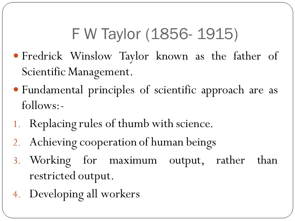 F W Taylor (1856- 1915) Fredrick Winslow Taylor known as the father of Scientific Management.