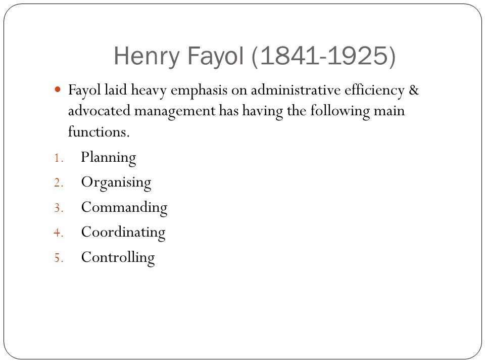 Henry Fayol (1841-1925) Fayol laid heavy emphasis on administrative efficiency & advocated management has having the following main functions.