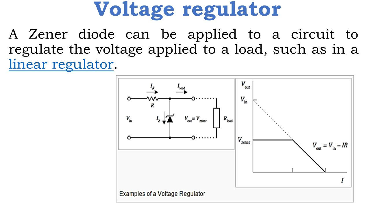 16 Voltage regulator A Zener diode can be applied to a circuit to regulate  the voltage applied to a load, such as in a linear regulator.