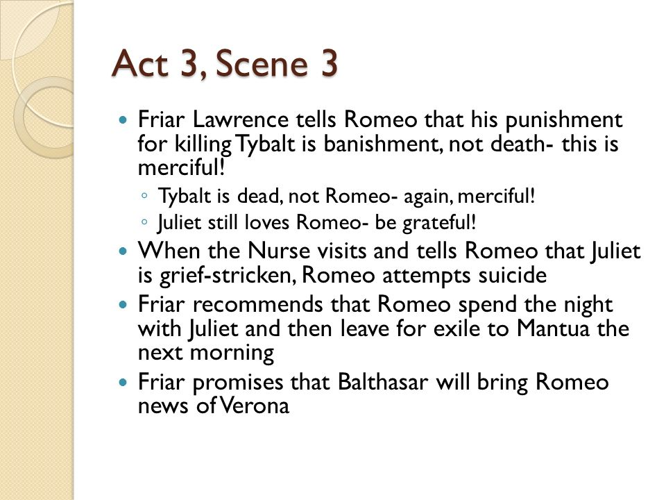 Act 3, Scene 3 Friar Lawrence tells Romeo that his punishment for killing Tybalt is banishment, not death- this is merciful!