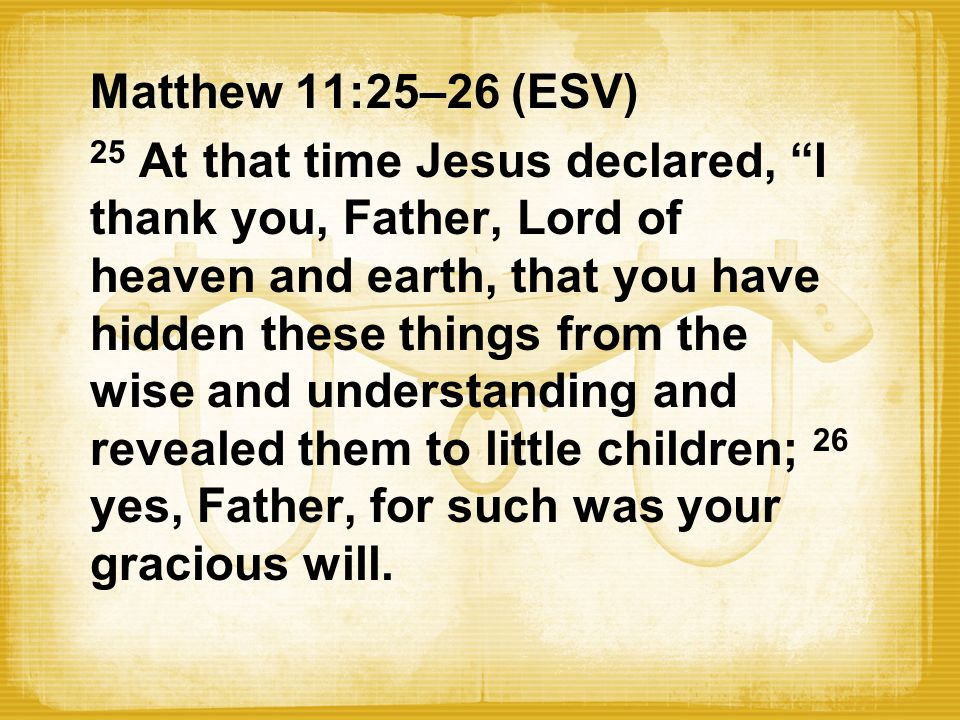 "Matthew 11:25–26 (ESV) 25 At that time Jesus declared, ""I"