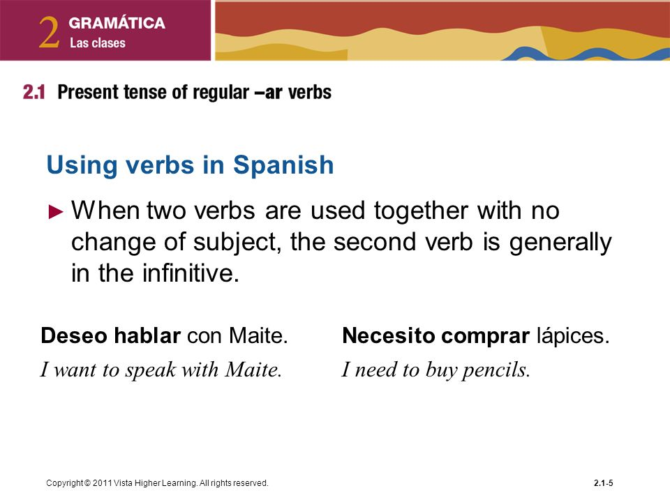 Using verbs in Spanish When two verbs are used together with no change of subject, the second verb is generally in the infinitive.