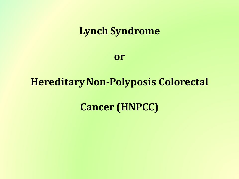 Lynch Syndrome Or Hereditary Non Polyposis Colorectal Cancer Hnpcc Ppt Video Online Download