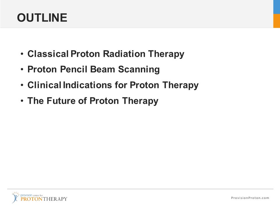 OUTLINE Classical Proton Radiation Therapy Proton Pencil Beam Scanning