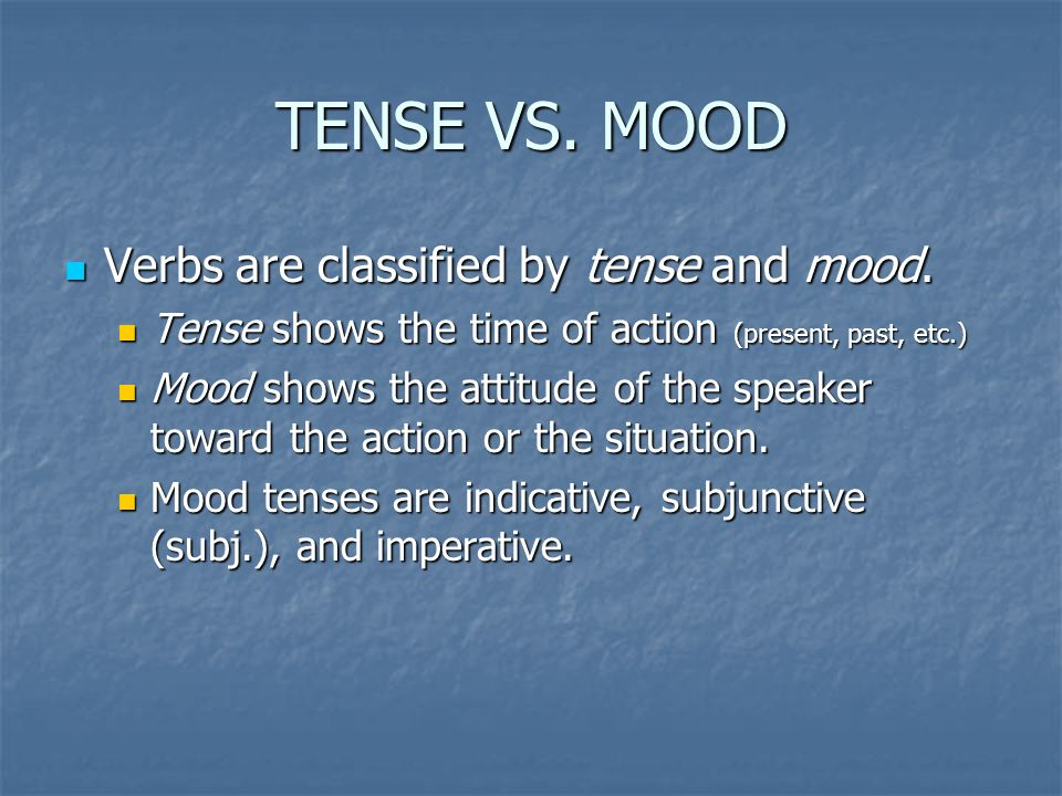 TENSE VS. MOOD Verbs are classified by tense and mood.