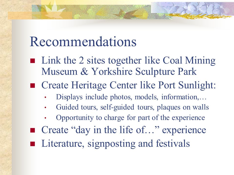 Recommendations Link the 2 sites together like Coal Mining Museum & Yorkshire Sculpture Park. Create Heritage Center like Port Sunlight: