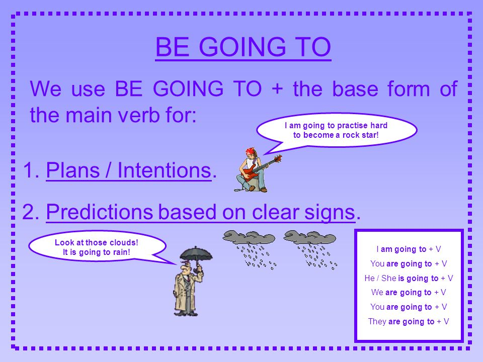 BE GOING TO We use BE GOING TO + the base form of the main verb for: