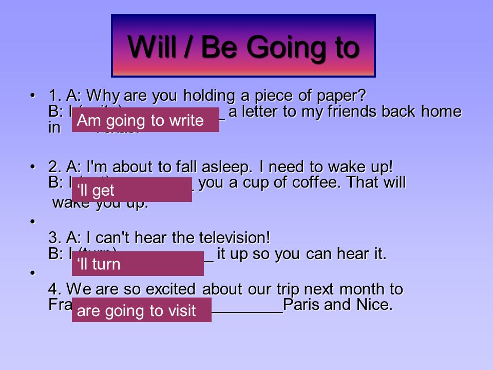Will / Be Going to 1. A: Why are you holding a piece of paper B: I (write)___________ a letter to my friends back home in Texas.