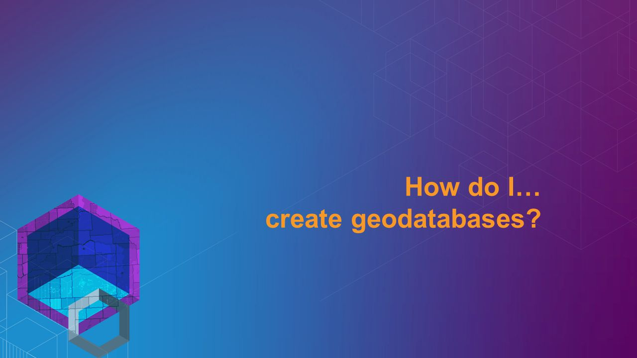 How do I… create geodatabases