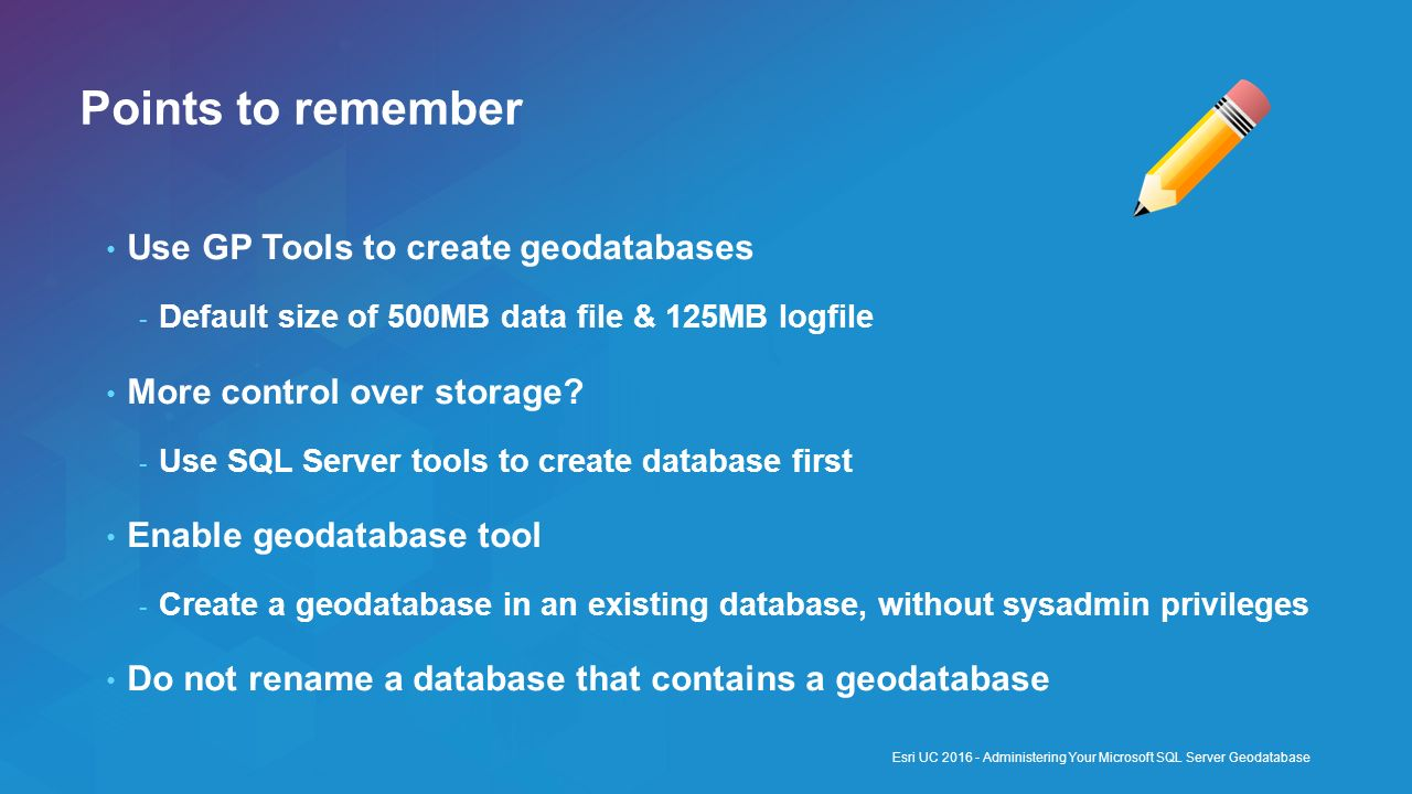 Points to remember Use GP Tools to create geodatabases