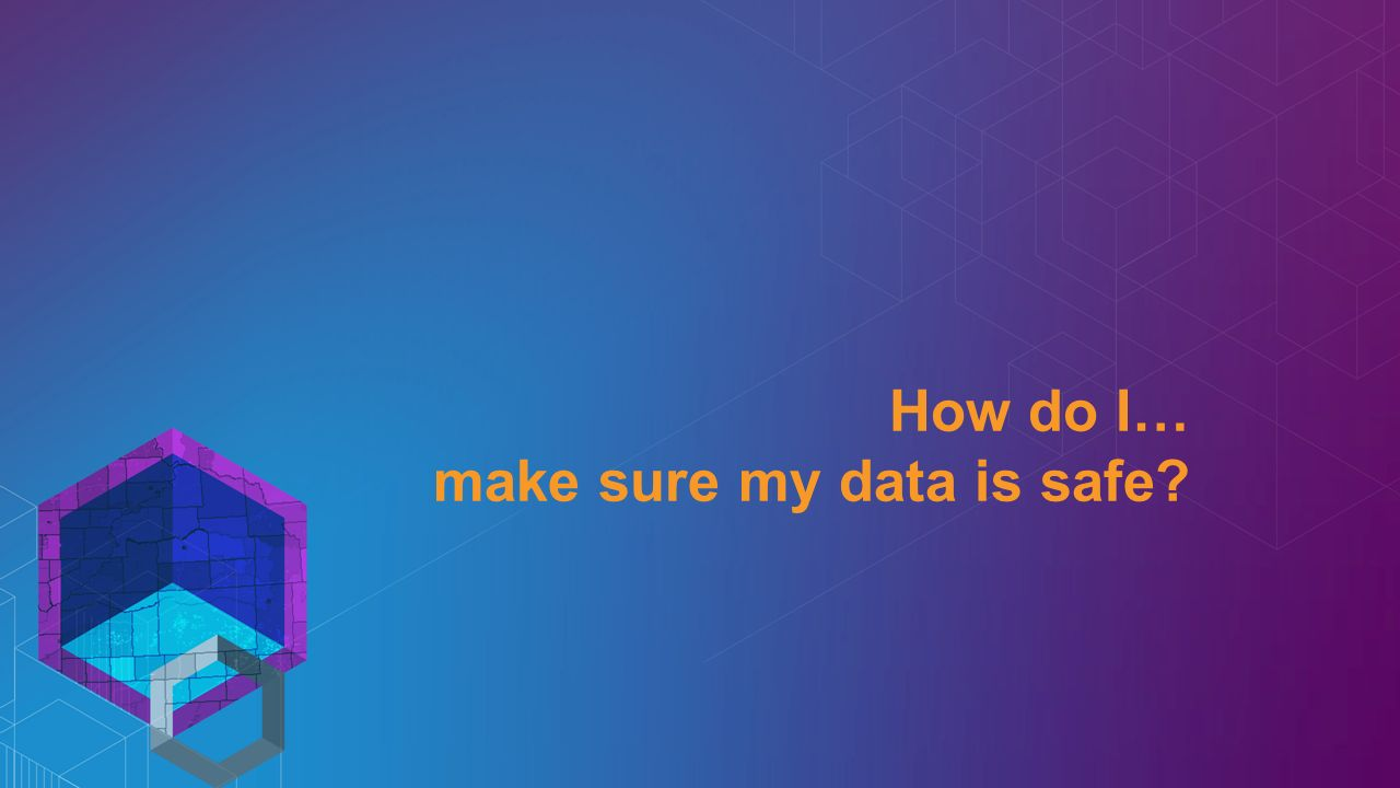 How do I… make sure my data is safe