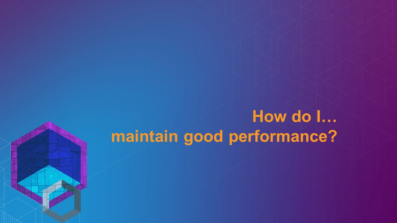 How do I… maintain good performance