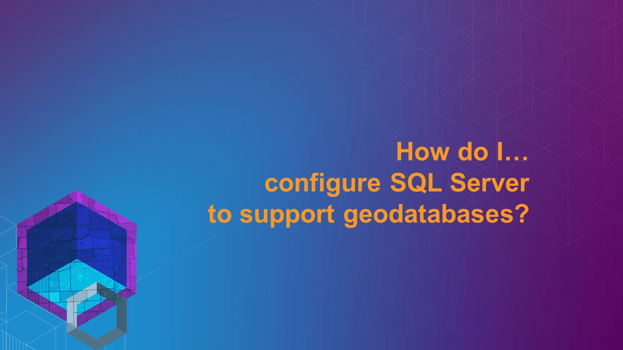 How do I… configure SQL Server to support geodatabases