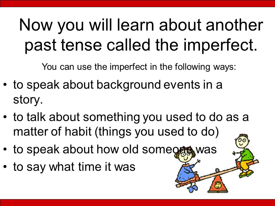 Now you will learn about another past tense called the imperfect.