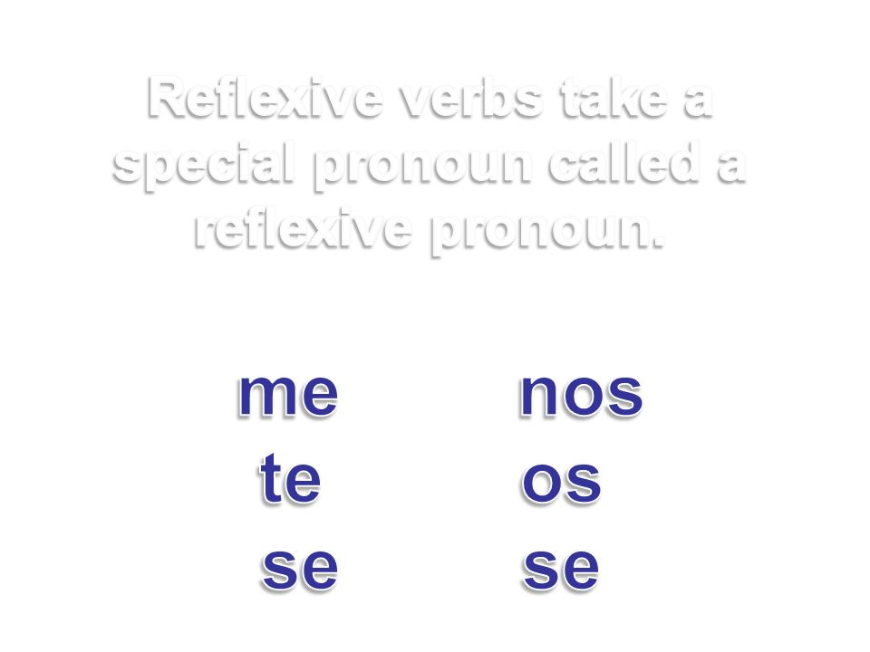 Reflexive verbs take a special pronoun called a reflexive pronoun. me