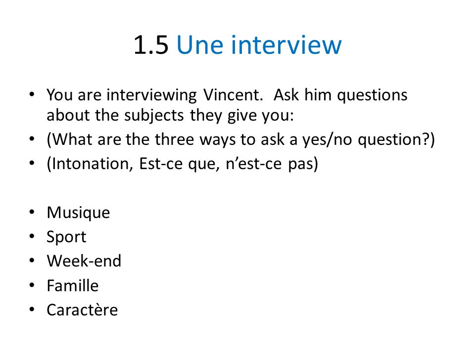 1.5 Une interview You are interviewing Vincent. Ask him questions about the subjects they give you:
