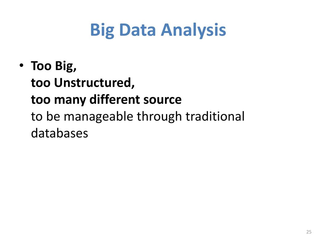 Big Data Analysis Too Big, too Unstructured, too many different source to be manageable through traditional databases.