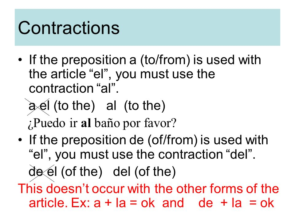 Contractions If the preposition a (to/from) is used with the article el , you must use the contraction al .