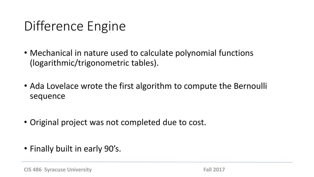 Difference Engine Mechanical in nature used to calculate polynomial functions (logarithmic/trigonometric tables).