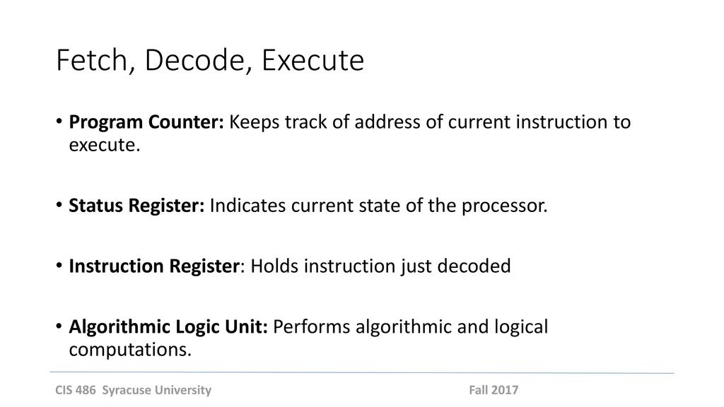 Fetch, Decode, Execute Program Counter: Keeps track of address of current instruction to execute.