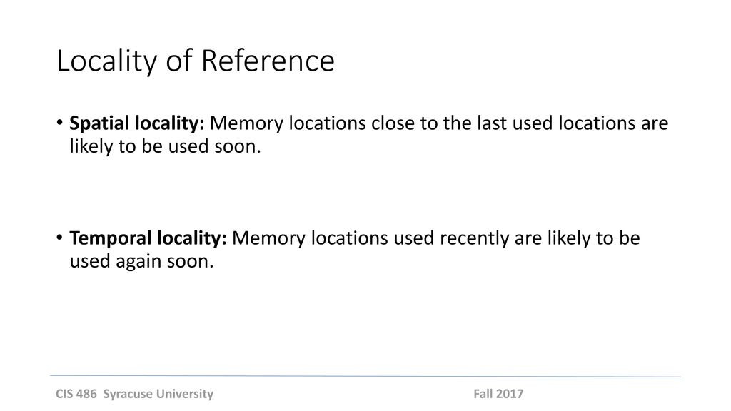 Locality of Reference Spatial locality: Memory locations close to the last used locations are likely to be used soon.