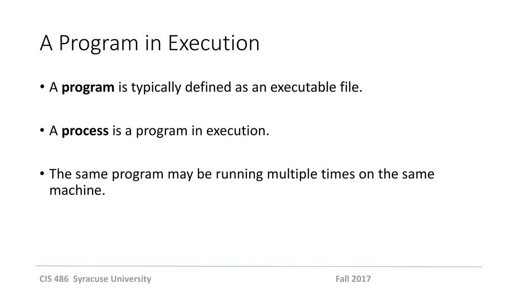 A Program in Execution A program is typically defined as an executable file. A process is a program in execution.