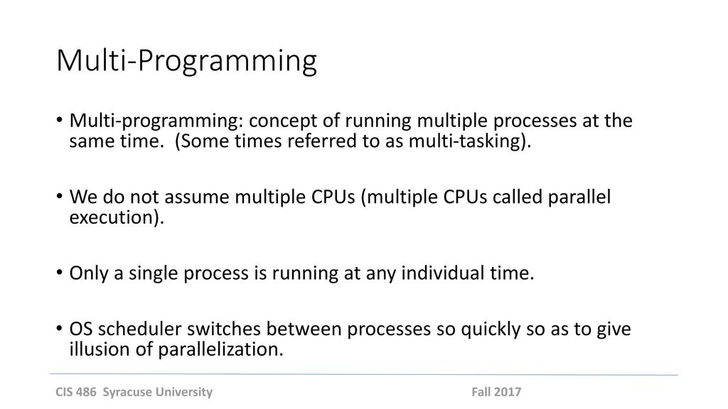 Multi-Programming Multi-programming: concept of running multiple processes at the same time. (Some times referred to as multi-tasking).