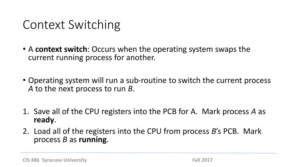 Context Switching A context switch: Occurs when the operating system swaps the current running process for another.