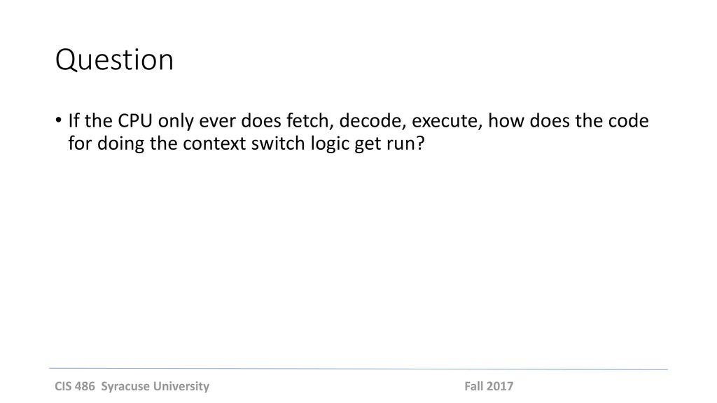 Question If the CPU only ever does fetch, decode, execute, how does the code for doing the context switch logic get run
