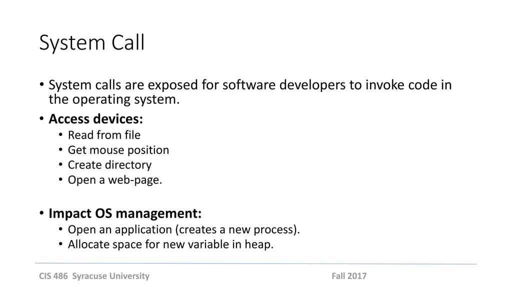 System Call System calls are exposed for software developers to invoke code in the operating system.