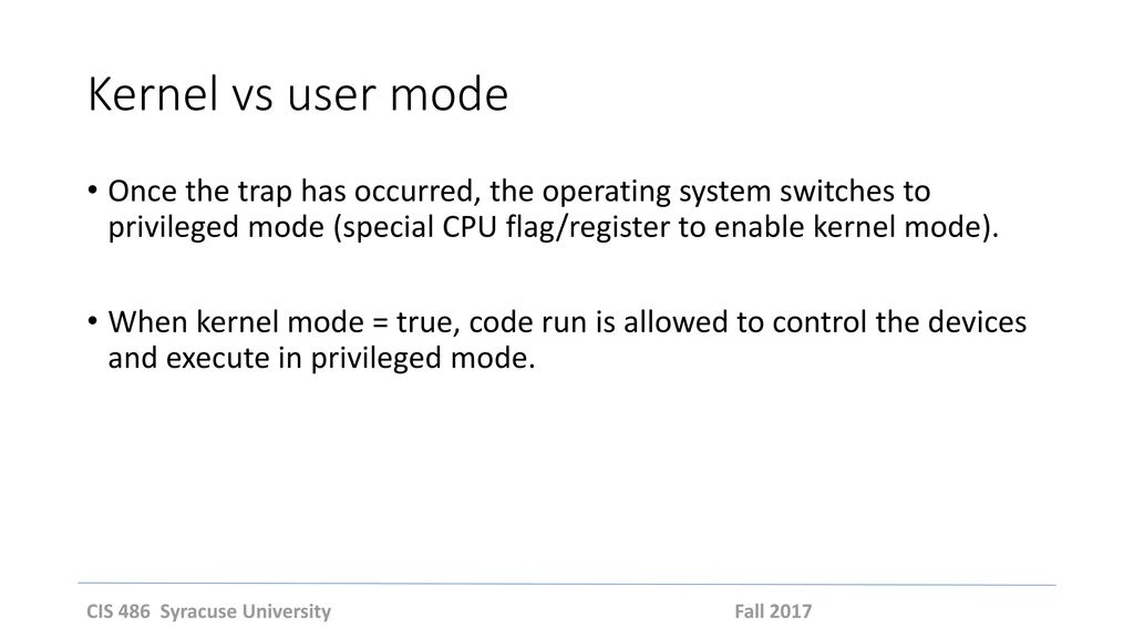 Kernel vs user mode Once the trap has occurred, the operating system switches to privileged mode (special CPU flag/register to enable kernel mode).
