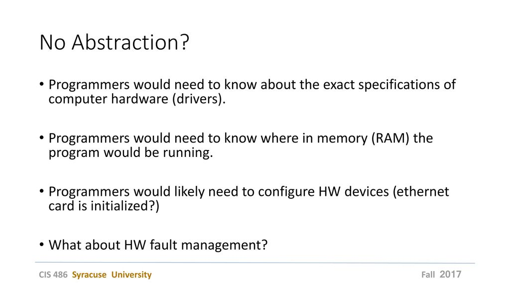 No Abstraction Programmers would need to know about the exact specifications of computer hardware (drivers).