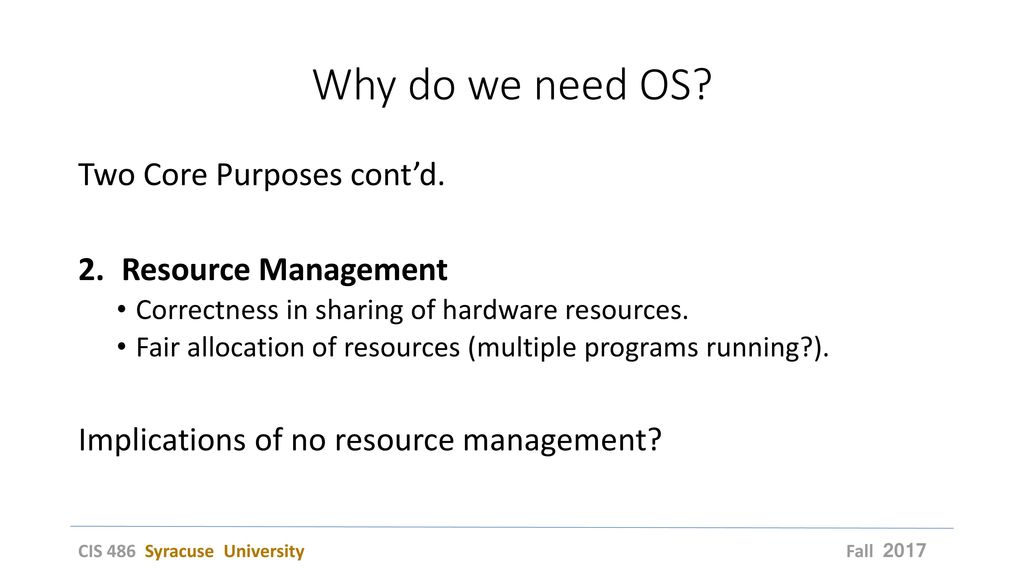 Why do we need OS Two Core Purposes cont'd. Resource Management