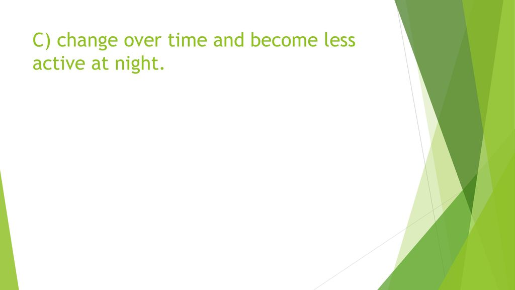 C) change over time and become less active at night.