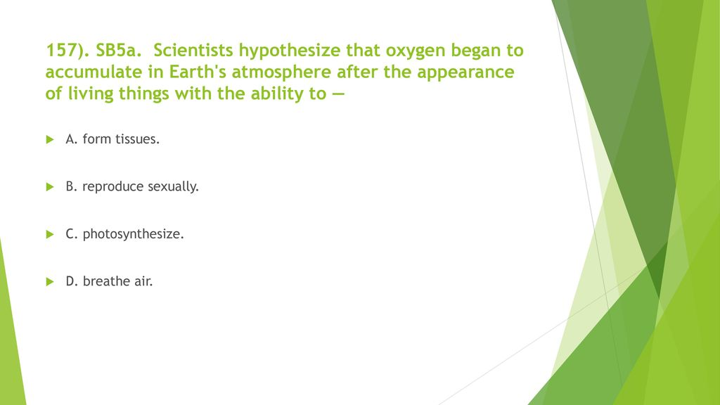 157). SB5a. Scientists hypothesize that oxygen began to accumulate in Earth s atmosphere after the appearance of living things with the ability to —