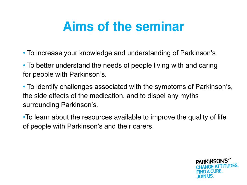 Aims of the seminar To increase your knowledge and understanding of  Parkinson's.