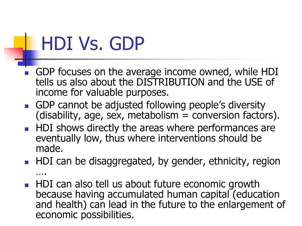 HDI Vs. GDP GDP focuses on the average income owned, while HDI tells us also about the DISTRIBUTION and the USE of income for valuable purposes.