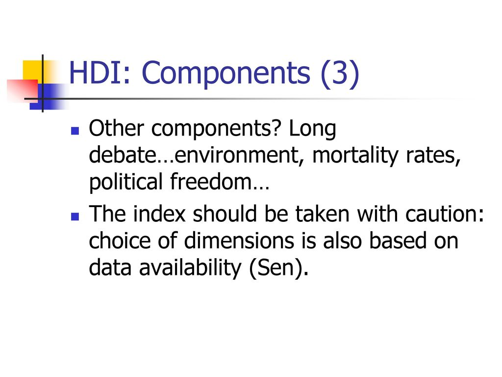 HDI: Components (3) Other components Long debate…environment, mortality rates, political freedom…