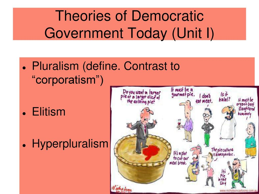theory of democracy Theory that democracy can be achieved through competition among multiple organized groups and that individuals can participate in politics through group memberships and elections elite theory a theory of government and politics contending that societies are divided along class lines and that an upper-class elite will rule, regardless of the.