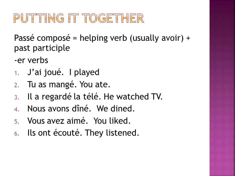 Putting it together Passé composé = helping verb (usually avoir) + past participle. -er verbs. J'ai joué. I played.