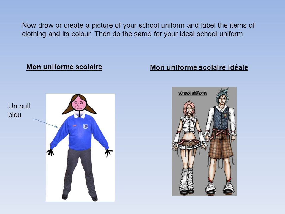 Now draw or create a picture of your school uniform and label the items of clothing and its colour. Then do the same for your ideal school uniform.