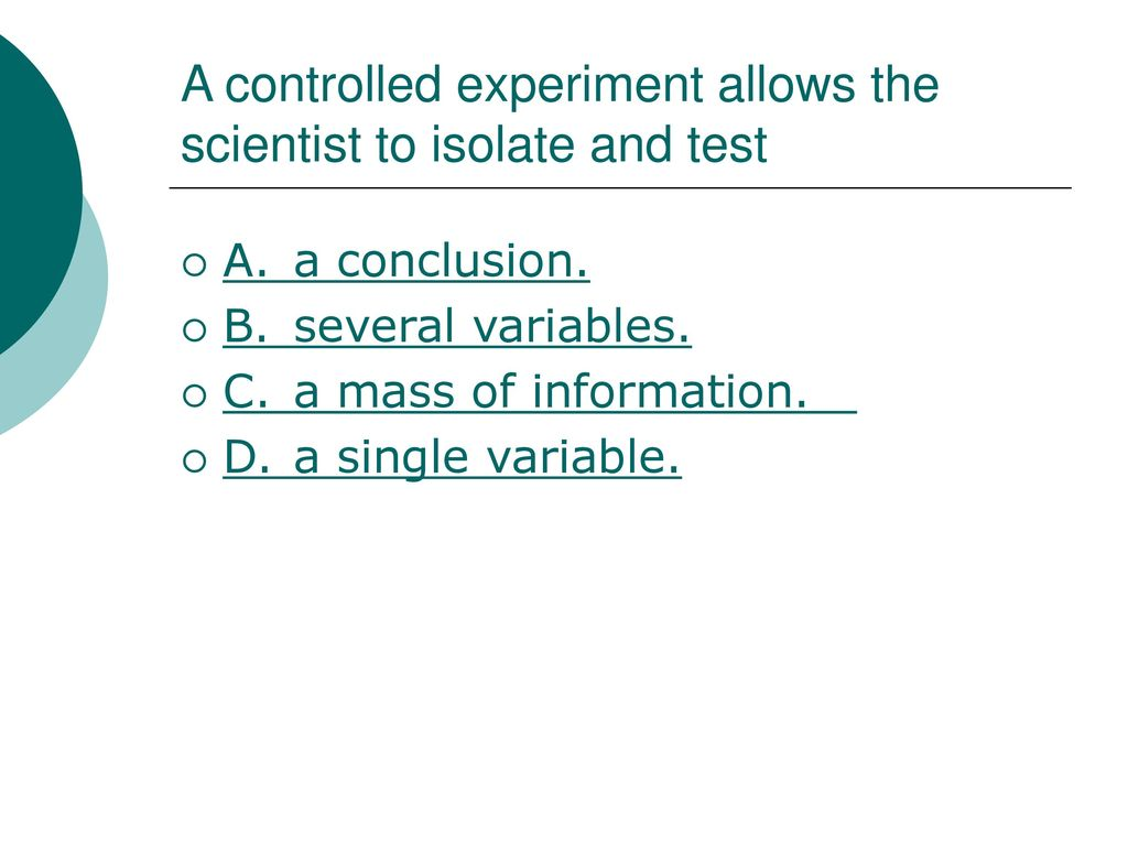 a controlled experiment allows the scientist to isolate and test