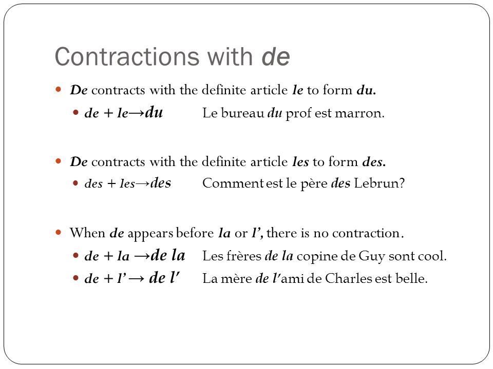 Contractions with de De contracts with the definite article le to form du. de + le→du Le bureau du prof est marron.