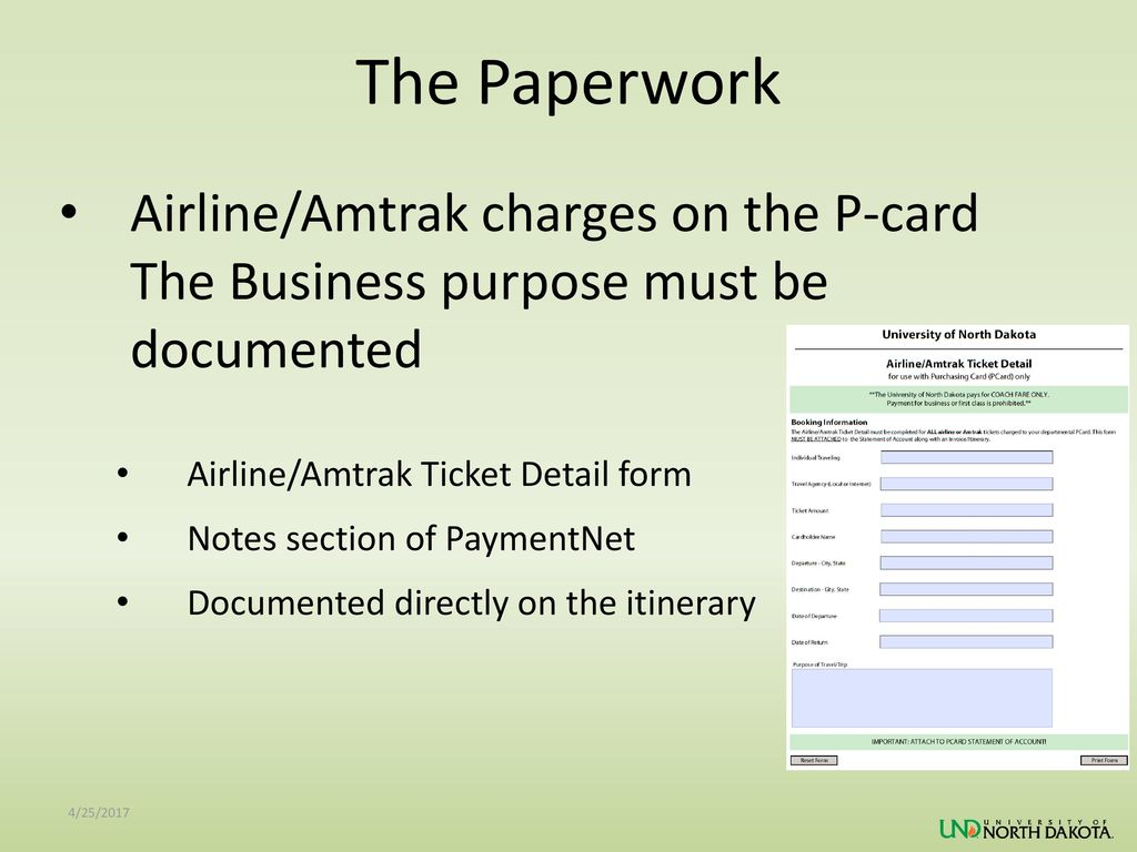 The Paperwork Airline/Amtrak charges on the P-card The Business purpose must be documented. Airline/Amtrak Ticket Detail form.