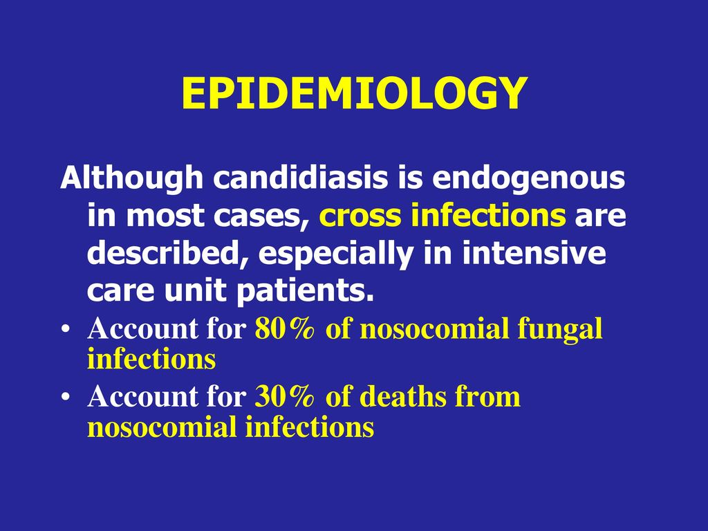EPIDEMIOLOGY Although candidiasis is endogenous in most cases, cross infections are described, especially in intensive care unit patients.
