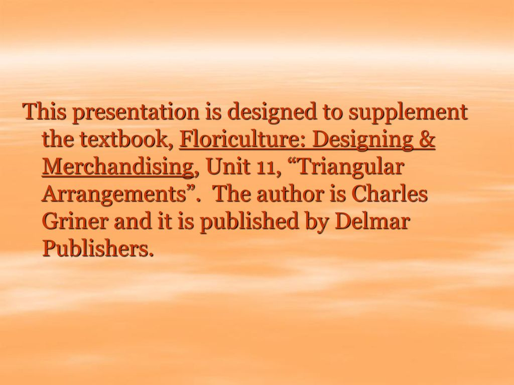 This presentation is designed to supplement the textbook, Floriculture: Designing & Merchandising, Unit 11, Triangular Arrangements .