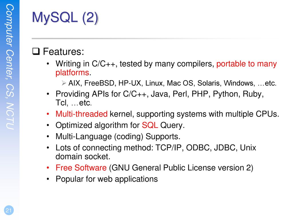 MySQL (2) Features: Writing in C/C++, tested by many compilers, portable to many platforms.