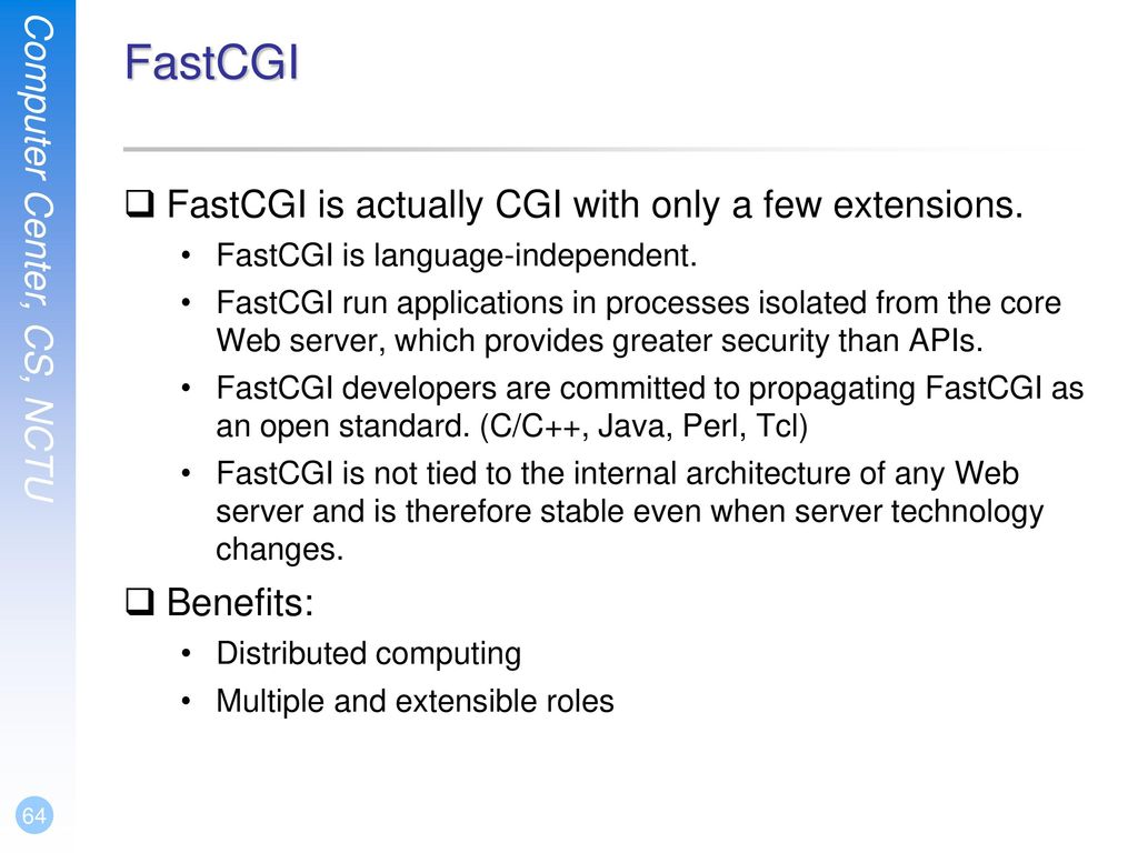 FastCGI FastCGI is actually CGI with only a few extensions. Benefits: